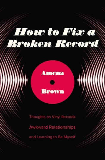 How to Fix a Broken Record - Thoughts on Vinyl Records, Awkward Relationships, and Learning to Be Myself ebook by Amena Brown