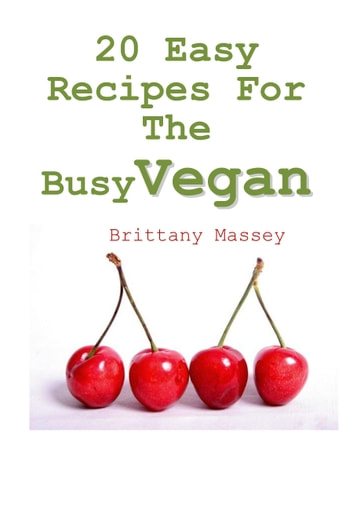 20 Easy Recipes For The Busy Vegan ebook by Brittany Massey