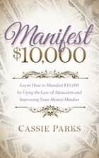 Manifest $10,000 - Learn How to Manifest $10,000 by Using the Law of Attraction and Improving Your Money Mindset ebook by Cassie Parks