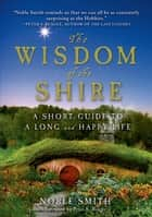 The Wisdom of the Shire - A Short Guide to a Long and Happy Life ebook by Noble Smith, Peter S. Beagle