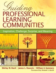 Guiding Professional Learning Communities - Inspiration, Challenge, Surprise, and Meaning ebook by James (Jim) L. (Lloyd) Roussin,Shirley M. Hord,William A. (Arthur) Sommers