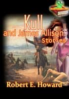 Kull and James Allison Stories - (The Shadow Kingdom, The Mirrors of Tuzun Thune,The Garden of Fear, The Valley of the Worm) ebook by Robert E. Howard