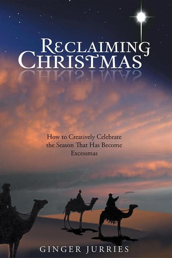 Reclaiming Christmas - How to Creatively Celebrate the Season That Has Become Excessmas ebook by Ginger Jurries