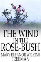 The Wind in the Rose-Bush - And Other Stories of the Supernatural ebook by Mary Eleanor Wilkins Freeman