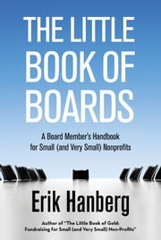 The Little Book of Boards - A Board Member's Handbook for Small (and Very Small) Nonprofits ebook by Erik Hanberg