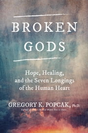 Broken Gods - Hope, Healing, and the Seven Longings of the Human Heart ebook by Dr. Greg K. Popcak, Ph.D.