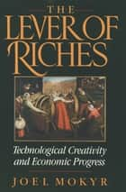 The Lever of Riches: Technological Creativity and Economic Progress ebook by Joel Mokyr