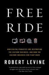 Free Ride - How Digital Parasites are Destroying the Culture Business, and How the Culture Business Can Fight Back ebook by Robert Levine