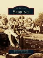 Sebring ebook by Susan Priest MacDonald,Randall M. MacDonald,Sebring Historical Association