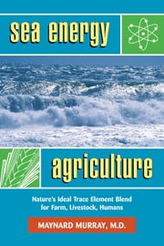 Sea Energy Agriculture - Nature's Ideal Trace Element Blend for Farm, Livestock, Humans ebook by Maynard Murray,Tom Valentine,Charles Walters