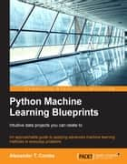 Python Machine Learning Blueprints: Intuitive data projects you can relate to ebook by Alexander T. Combs