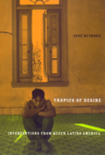 Tropics of Desire - Interventions from Queer Latino America ebook by Jose A. Quiroga