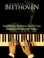 Bagatelles, Rondos and Other Shorter Works for Piano ebook by Ludwig van Beethoven