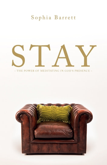 STAY - The Power of Meditating in God's Presence ebook by Sophia Barrett