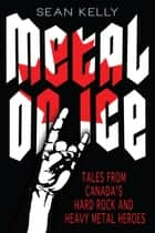 Metal on Ice - Tales from Canada's Hard Rock and Heavy Metal Heroes ekitaplar by Sean Kelly