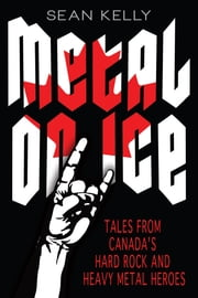 Metal on Ice - Tales from Canada's Hard Rock and Heavy Metal Heroes ebook by Sean Kelly