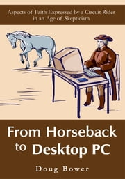 From Horseback to Desktop PC - Aspects of Faith Expressed by a Circuit Rider in an Age of Skepticism ebook by Doug Bower