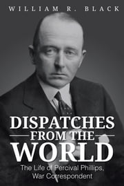 Dispatches from the World - The Life of Percival Phillips, War Correspondent ebook by William R. Black