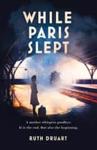 While Paris Slept: A mother in wartime Paris. A heartwrenching choice. A remarkable story. ebook by Ruth Druart