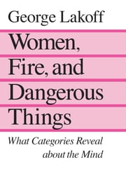 Women, Fire, and Dangerous Things ebook by George Lakoff