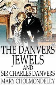 The Danvers Jewels and Sir Charles Danvers ebook by Mary Cholmondeley