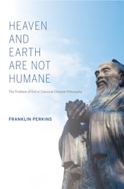 Heaven and Earth Are Not Humane - The Problem of Evil in Classical Chinese Philosophy ebook by Franklin Perkins