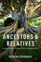 Ancestors and Relatives - Genealogy, Identity, and Community ebook by Eviatar Zerubavel