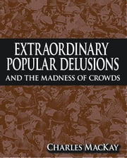 Extraordinary Popular Delusions and The Madness of Crowds ebook by Charles MacKay