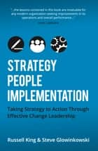 Strategy, People,Implementation: Taking Strategy to Action Through Effective Change Leadership ebook by Russell King,Steve Glowinkowski
