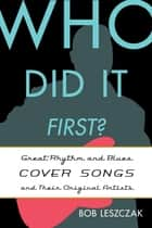 Who Did It First? - Great Rhythm and Blues Cover Songs and Their Original Artists ebook by Bob Leszczak