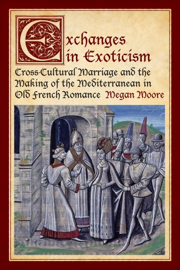 Exchanges in Exoticism - Cross-Cultural Marriage and the Making of the Mediterranean in Old French Romance  ebook by Megan Moore