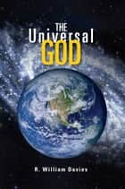 The Universal God ebook by R. William Davies