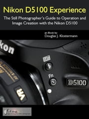 Nikon D5100 Experience - The Still Photographer's Guide to Operation and Image Creation with the Nikon D5100 ebook by Douglas Klostermann