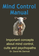 Mind Control Manual: Important concepts about mind control, cults and psychopaths ebook by Dr. David Mc Dermott