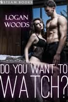 Do You Want to Watch? ebook by Logan Woods, Steam Books