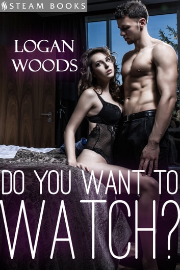 Do You Want to Watch? ebook by Logan Woods,Steam Books