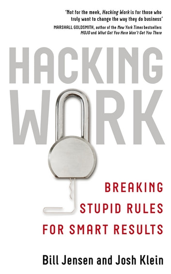 Hacking Work - Breaking Stupid Rules for Smart Results ebook by Bill Jensen,Josh Klein