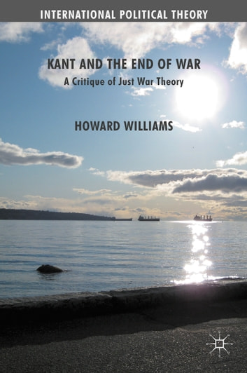Kant and the End of War - A Critique of Just War Theory ebook by Howard Williams