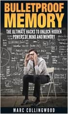 Bulletproof Memory The Ultimate Hacks to Unlock Hidden Powers of Mind and Memory ebook by Marc Collingwood