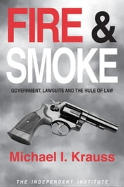 Fire & Smoke: Government, Lawsuits, and the Rule of Law ebook by Krauss, Michael I.