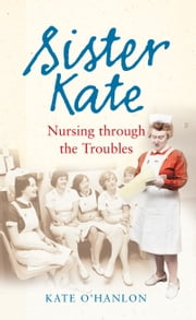Sister Kate: Nursing through the Troubles ebook by Kate O'Hanlon