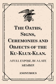 The Oaths, Signs, Ceremonies and Objects of the Ku-Klux-Klan.: A Full Expose. By A Late Member ebook by Anonymous
