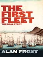 The First Fleet: The Real Story ebook by Alan Frost