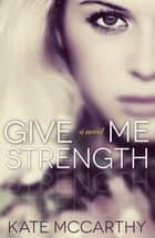 Give Me Strength ebook by Kate McCarthy