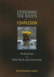 Loosening the Roots of Compassion - Meditations for Holy Week and Eastertide ebook by Ellen Bradshaw Aitken