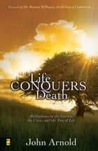 Life Conquers Death - Meditations on the Garden, the Cross, and the Tree of Life ebook by John Arnold, Foreword by Dr. Rowan Williams, Archbishop of Canterbury