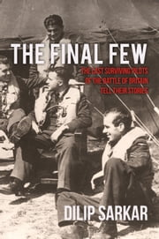 The Final Few - The Last Surviving Pilots of the Battle of Britain Tell Their Stories ebook by Dilip Sarkar