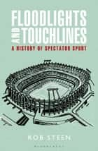 Floodlights and Touchlines: A History of Spectator Sport ebook by Rob Steen