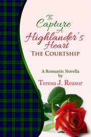 To Capture A Highlander's Heart: The Courtship ebook by Teresa J. Reasor