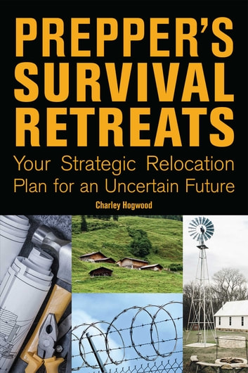 Prepper's Survival Retreats - Your Strategic Relocation Plan for an Uncertain Future ebook by Charley Hogwood